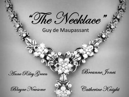 """The Necklace"" Guy de Maupassant Anne Riley Green Blayne Newsome Breanne Jones Catherine Knight."