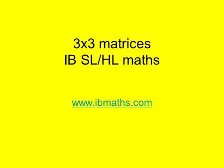 3x3 matrices IB SL/HL maths www.ibmaths.com. 3x3 Matrices By the end of this lesson you will be able to: find the determinant of a 3x3 matrix without.