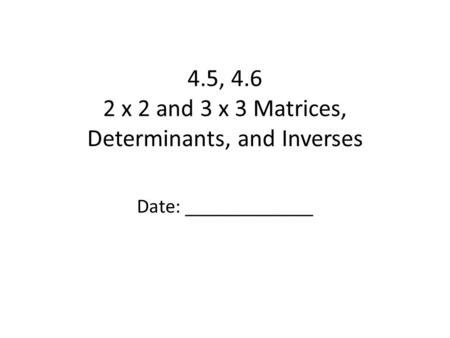 4.5, 4.6 2 x 2 and 3 x 3 Matrices, Determinants, and Inverses Date: _____________.