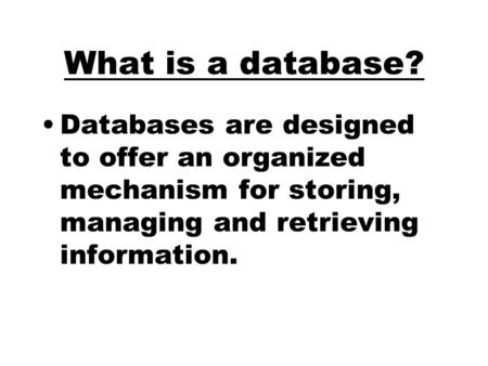 What is a database? Databases are designed to offer an organized mechanism for storing, managing and retrieving information.
