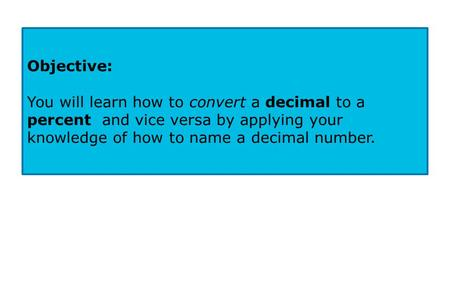 Objective: You will learn how to convert a decimal to a percent and vice versa by applying your knowledge of how to name a decimal number.