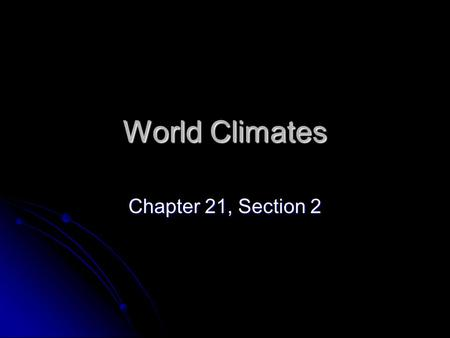 World Climates Chapter 21, Section 2.