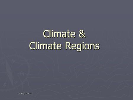 Climate & Climate Regions ©2012, TESCCC. Weather v. Climate ► Climate: The average temperature and precipitation in an area over a long period of time.