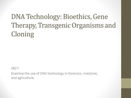 DNA Technology: Bioethics, Gene Therapy, Transgenic Organisms and Cloning SB2 f Examine the use of DNA technology in forensics, medicine, and agriculture.