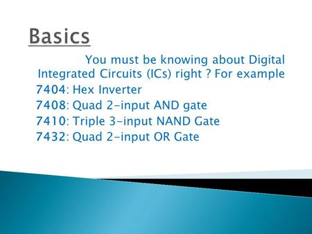 You must be knowing about Digital Integrated Circuits (ICs) right ? For example 7404: Hex Inverter 7408: Quad 2-input AND gate 7410: Triple 3-input NAND.