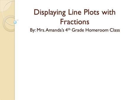 Displaying Line Plots with Fractions By: Mrs. Amanda's 4 th Grade Homeroom Class.