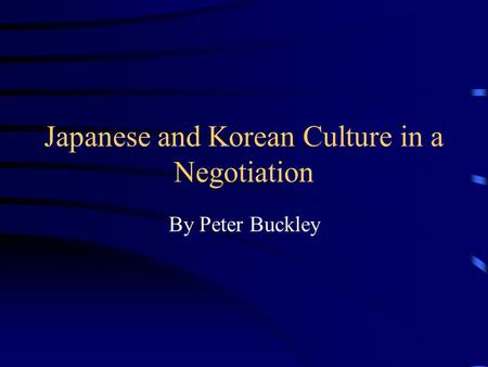 <strong>Japanese</strong> and Korean Culture in a Negotiation By Peter Buckley.