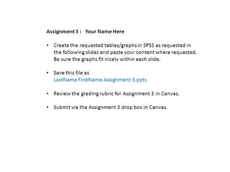 Assignment 3 : Your Name Here Create the requested tables/graphs in SPSS as requested in the following slides and paste your content where requested. Be.