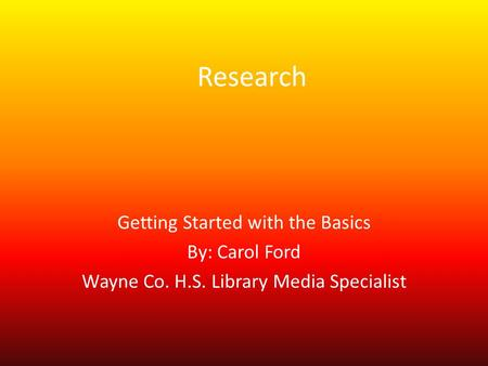 Research Getting Started with the Basics By: Carol Ford Wayne Co. H.S. Library Media Specialist.