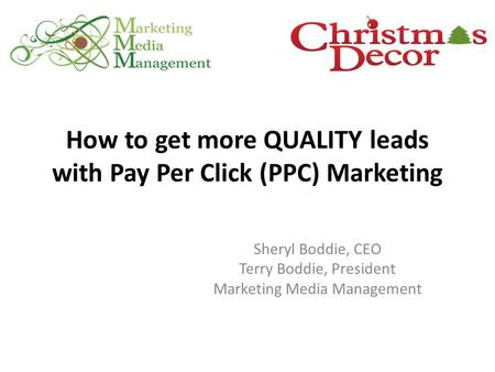 How to get more QUALITY leads with Pay Per Click (PPC) Marketing Sheryl Boddie, CEO Terry Boddie, President Marketing Media Management.