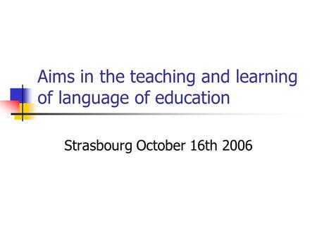 Aims in the teaching and learning of language of education Strasbourg October 16th 2006.