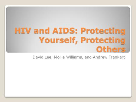 HIV and AIDS: Protecting Yourself, Protecting Others David Lee, Mollie Williams, and Andrew Frankart.