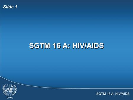 SGTM 16 A: HIV/AIDS Slide 1 SGTM 16 A: HIV/AIDS Slide 2  United Nations policies on HIV/AIDS  Facts and myths about HIV and AIDS  Personal risk assessment.