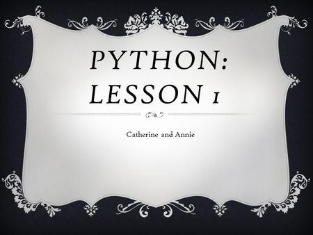 PYTHON: LESSON 1 Catherine and Annie. WHAT IS PYTHON ANYWAY?  Python is a programming language.  But what's a programming language?  It's a language.
