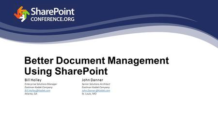 Better Document Management Using SharePoint John Danner Senior Solutions Architect Eastman Kodak Company St. Louis, MO Bill Holley.
