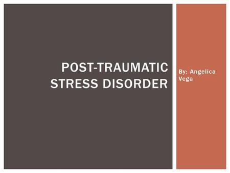 By: Angelica Vega POST-TRAUMATIC STRESS DISORDER.