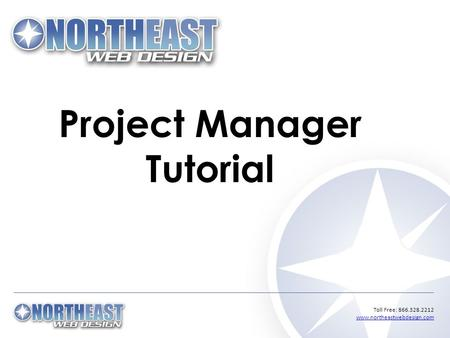 Toll Free: 866.328.2212 www.northeastwebdesign.com www.northeastwebdesign.com Project Manager Tutorial.