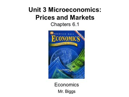 Unit 3 Microeconomics: Prices and Markets Chapters 6.1 Economics Mr. Biggs.