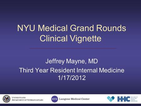 NYU Medical Grand Rounds Clinical Vignette Jeffrey Mayne, MD Third Year Resident Internal Medicine 1/17/2012 U NITED S TATES D EPARTMENT OF V ETERANS A.