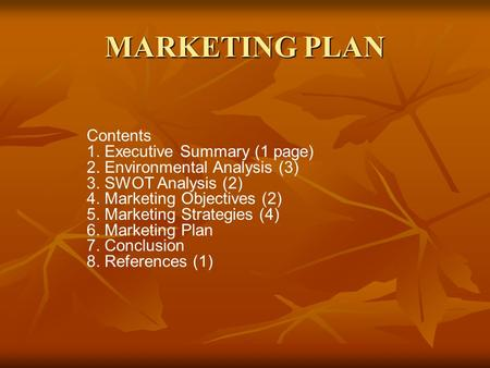 MARKETING PLAN Contents 1. Executive Summary (1 page) 2. Environmental Analysis (3) 3. SWOT Analysis (2) 4. Marketing Objectives (2) 5. Marketing Strategies.