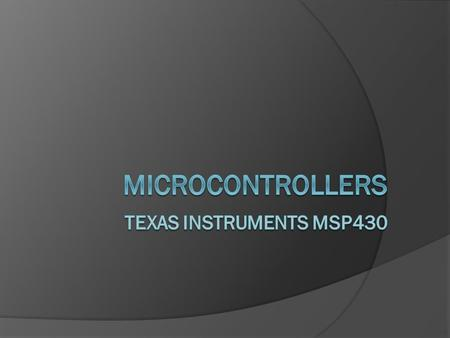 What is a Microcontroller? Computer on a Chip Microprocessor Input / Output RAM and/or ROM Signal Processing.