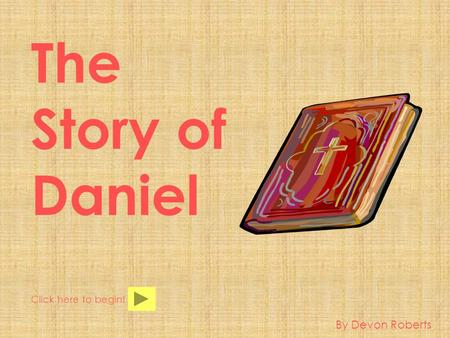 The Story of Daniel Click here to begin! By Devon Roberts.