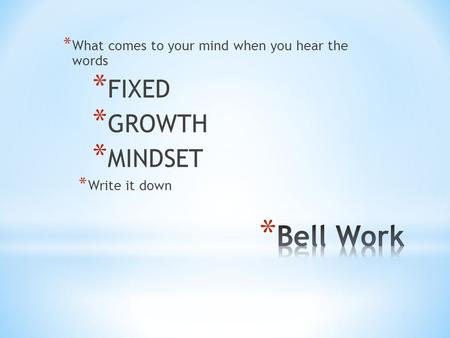 * What comes to your mind when you hear the words * FIXED * GROWTH * MINDSET * Write it down.