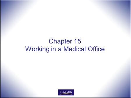 Chapter 15 Working in a Medical Office. Office Procedures for the 21 st Century, 8e Burton and Shelton 2 © 2011 Pearson Higher Education, Upper Saddle.