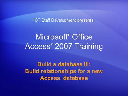 Microsoft ® Office Access ® 2007 Training Build a database III: Build relationships for a new Access database ICT Staff Development presents: