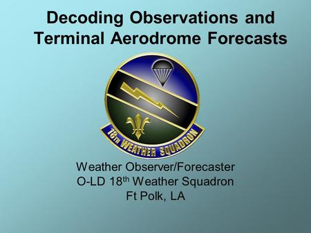 Weather Observer/Forecaster O-LD 18 th Weather Squadron Ft Polk, LA Decoding Observations and Terminal Aerodrome Forecasts.