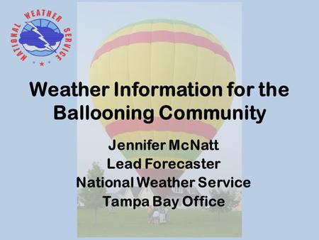 Weather Information for the Ballooning Community Jennifer McNatt Lead Forecaster National Weather Service Tampa Bay Office.