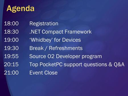 Agenda 18:00Registration 18:30.<strong>NET</strong> Compact Framework 19:00'Whidbey' for Devices 19:30Break / Refreshments 19:55Source O2 Developer program 20:15Top PocketPC.