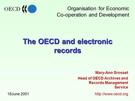 The OECD and electronic records 18June 2001 Head of OECD Archives and Records Management Service  Mary-Ann Grosset Organisation for.