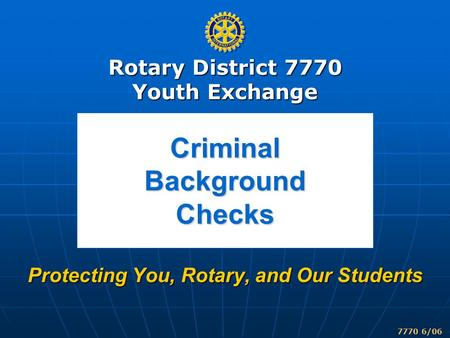 Rotary District 7770 Youth Exchange 7770 6/06 Criminal Background Checks Protecting You, Rotary, and Our Students.