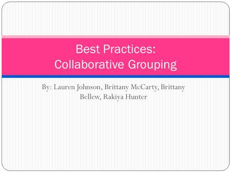 By: Lauren Johnson, Brittany McCarty, Brittany Bellew, Rakiya Hunter Best Practices: Collaborative Grouping.