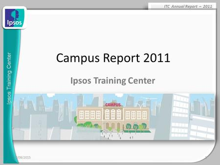 Ipsos Training Center ITC Annual Report – 2011 17/08/20151 Campus Report 2011 Ipsos Training Center.