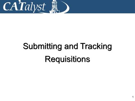 1 Submitting and Tracking Requisitions Submitting and Tracking Requisitions.