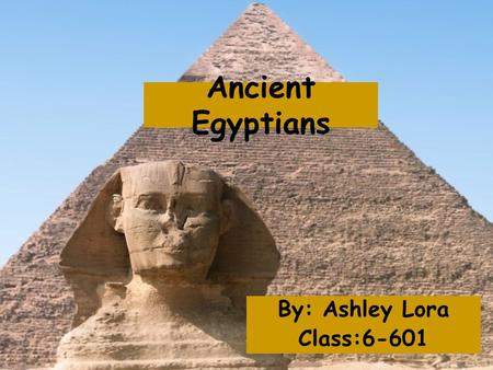 Ancient Egyptians By: Ashley Lora Class:6-601. Ancient Egypt The Ancient Egyptians lived in a small area of land near the Nile river because the rest.