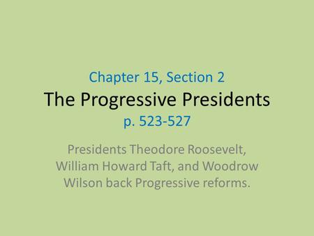 Chapter 15, Section 2 The Progressive Presidents p