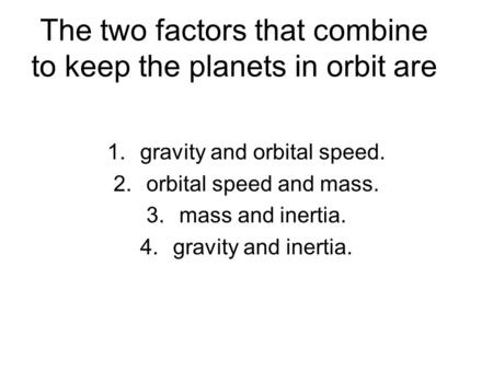 The two factors that combine to keep the planets in orbit are