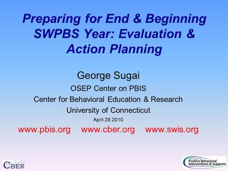 Preparing for End & Beginning SWPBS Year: Evaluation & Action Planning George Sugai OSEP Center on PBIS Center for Behavioral Education & Research University.