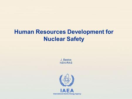 IAEA International Atomic Energy Agency Human Resources Development for Nuclear Safety J. Bastos NSNI/RAS.