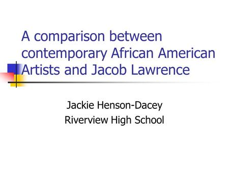 A comparison between contemporary African American Artists and Jacob Lawrence Jackie Henson-Dacey Riverview High School.