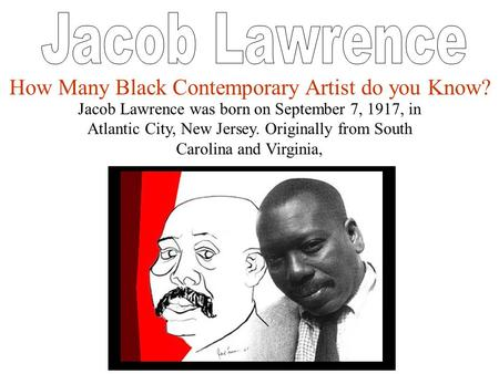 Jacob Lawrence was born on September 7, 1917, in Atlantic City, New Jersey. Originally from South Carolina and Virginia, How Many Black Contemporary Artist.