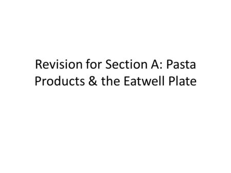 Revision for Section A: Pasta Products & the Eatwell Plate.