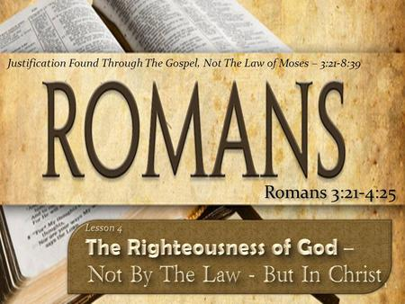 1 Romans 3:21-4:25 Justification Found Through The Gospel, Not The Law of Moses – 3:21-8:39.