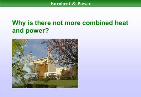 Euroheat & Power Why is there not more combined heat and power?