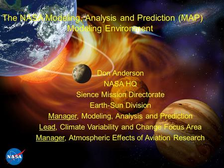 The NASA Modeling, Analysis and Prediction (MAP) Modeling Environment Don Anderson NASA HQ Sience Mission Directorate Earth-Sun Division Manager, Modeling,