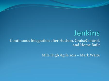 Continuous Integration after Hudson, CruiseControl, and Home Built Mile High Agile 2011 – Mark Waite.