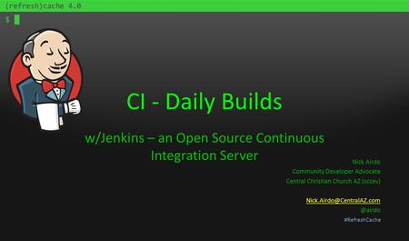 #RefreshCache CI - Daily Builds w/Jenkins – an Open Source Continuous Integration Server Nick Airdo Community Developer Advocate Central Christian Church.